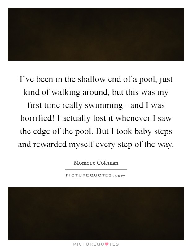 I've been in the shallow end of a pool, just kind of walking around, but this was my first time really swimming - and I was horrified! I actually lost it whenever I saw the edge of the pool. But I took baby steps and rewarded myself every step of the way Picture Quote #1