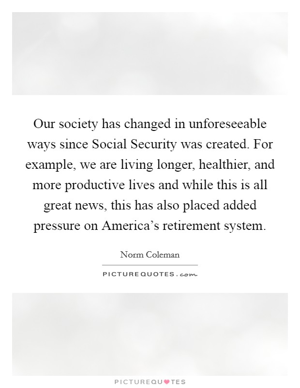 Our society has changed in unforeseeable ways since Social Security was created. For example, we are living longer, healthier, and more productive lives and while this is all great news, this has also placed added pressure on America's retirement system Picture Quote #1