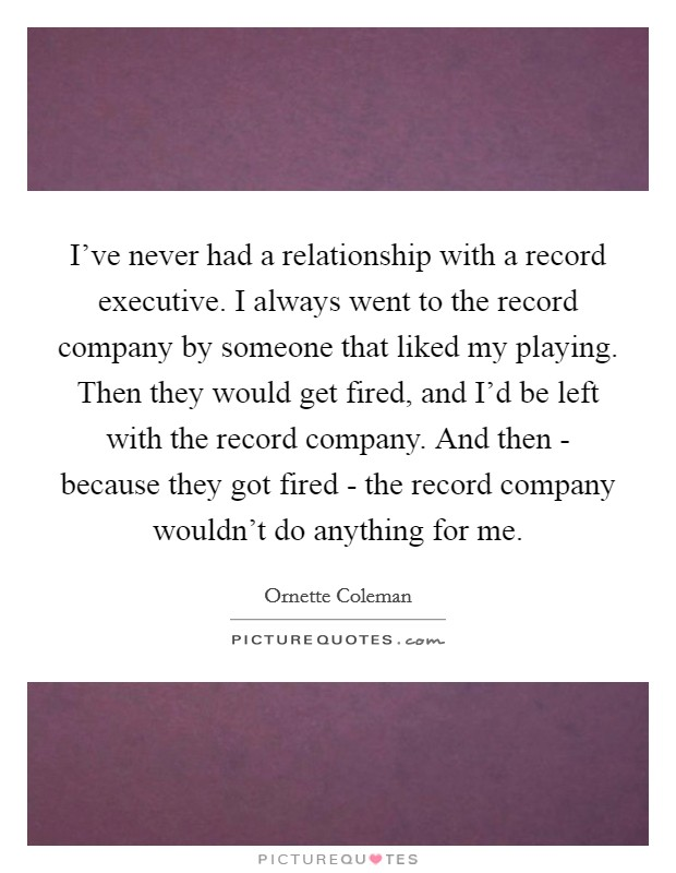 I've never had a relationship with a record executive. I always went to the record company by someone that liked my playing. Then they would get fired, and I'd be left with the record company. And then - because they got fired - the record company wouldn't do anything for me Picture Quote #1