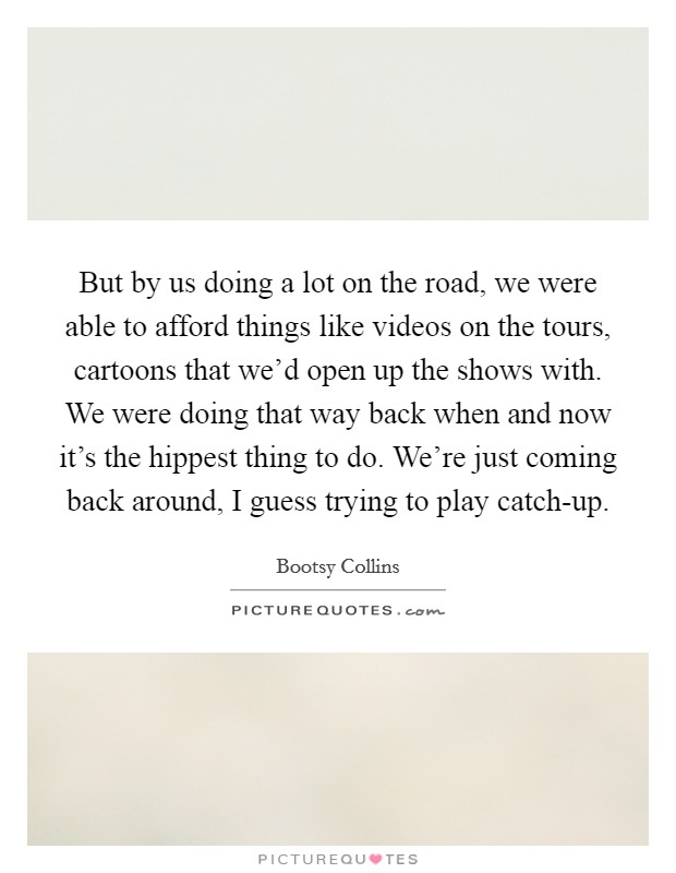 But by us doing a lot on the road, we were able to afford things like videos on the tours, cartoons that we'd open up the shows with. We were doing that way back when and now it's the hippest thing to do. We're just coming back around, I guess trying to play catch-up Picture Quote #1