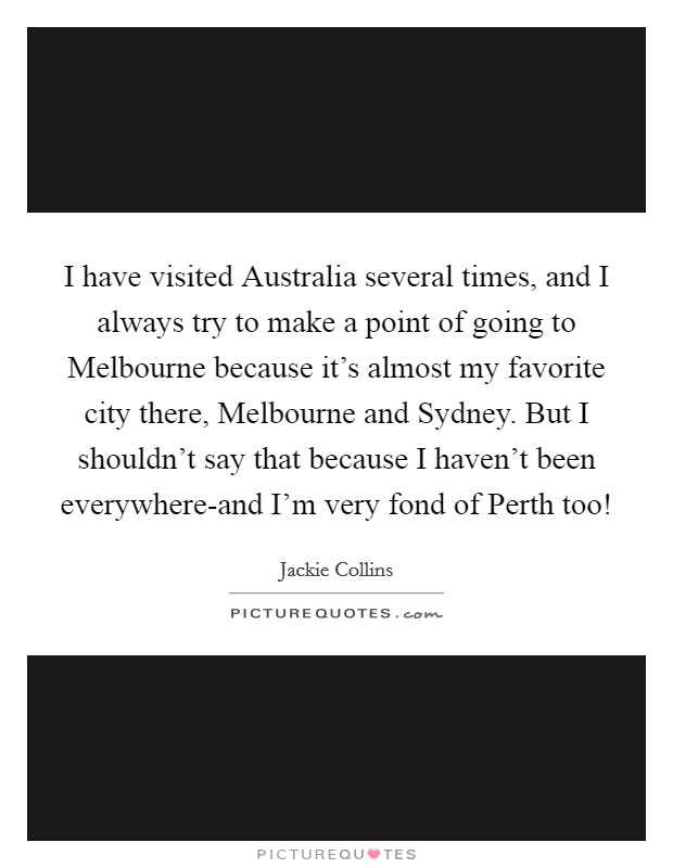 I have visited Australia several times, and I always try to make a point of going to Melbourne because it's almost my favorite city there, Melbourne and Sydney. But I shouldn't say that because I haven't been everywhere-and I'm very fond of Perth too! Picture Quote #1