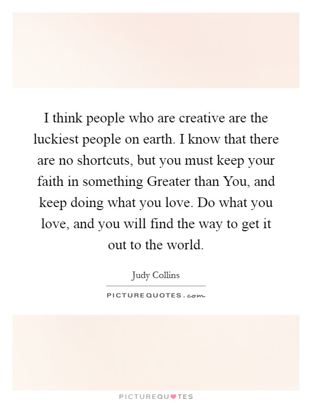 I think people who are creative are the luckiest people on earth. I know that there are no shortcuts, but you must keep your faith in something Greater than You, and keep doing what you love. Do what you love, and you will find the way to get it out to the world Picture Quote #1