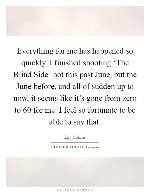 Everything for me has happened so quickly. I finished shooting 'The Blind Side' not this past June, but the June before, and all of sudden up to now, it seems like it's gone from zero to 60 for me. I feel so fortunate to be able to say that Picture Quote #1