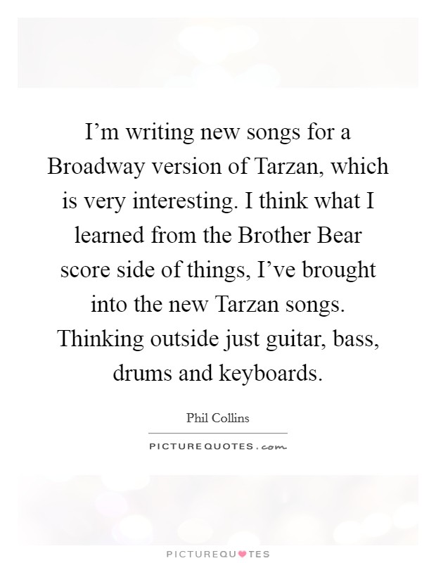 I'm writing new songs for a Broadway version of Tarzan, which is very interesting. I think what I learned from the Brother Bear score side of things, I've brought into the new Tarzan songs. Thinking outside just guitar, bass, drums and keyboards Picture Quote #1
