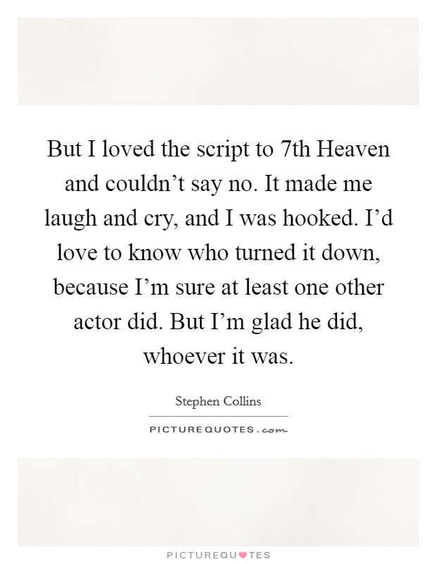 But I loved the script to 7th Heaven and couldn't say no. It made me laugh and cry, and I was hooked. I'd love to know who turned it down, because I'm sure at least one other actor did. But I'm glad he did, whoever it was Picture Quote #1