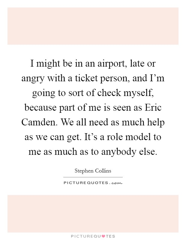 I might be in an airport, late or angry with a ticket person, and I'm going to sort of check myself, because part of me is seen as Eric Camden. We all need as much help as we can get. It's a role model to me as much as to anybody else Picture Quote #1