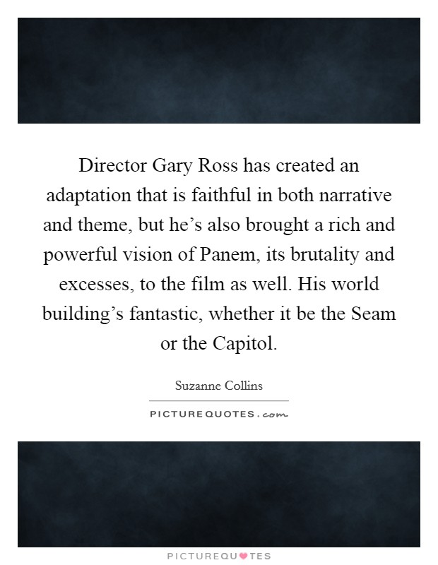 Director Gary Ross has created an adaptation that is faithful in both narrative and theme, but he's also brought a rich and powerful vision of Panem, its brutality and excesses, to the film as well. His world building's fantastic, whether it be the Seam or the Capitol Picture Quote #1
