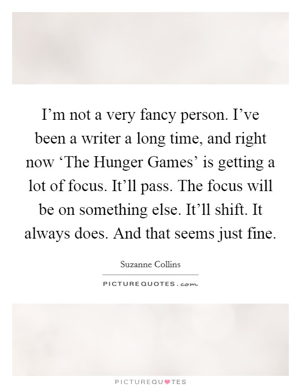I'm not a very fancy person. I've been a writer a long time, and right now 'The Hunger Games' is getting a lot of focus. It'll pass. The focus will be on something else. It'll shift. It always does. And that seems just fine Picture Quote #1