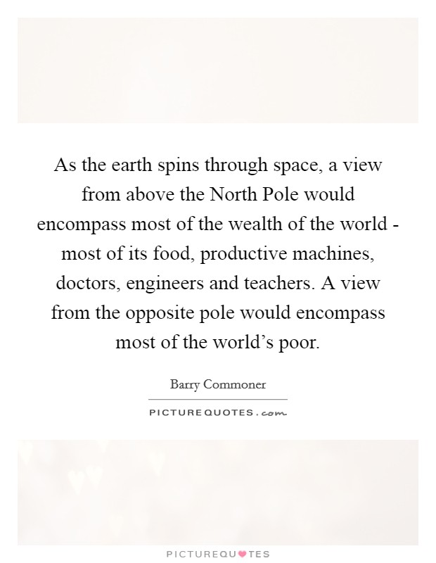 As the earth spins through space, a view from above the North Pole would encompass most of the wealth of the world - most of its food, productive machines, doctors, engineers and teachers. A view from the opposite pole would encompass most of the world's poor Picture Quote #1