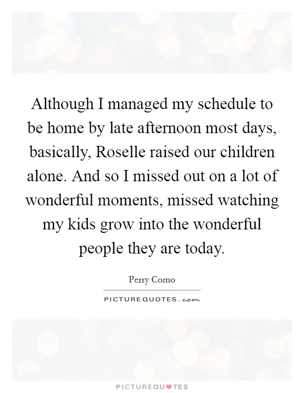 Although I managed my schedule to be home by late afternoon most days, basically, Roselle raised our children alone. And so I missed out on a lot of wonderful moments, missed watching my kids grow into the wonderful people they are today Picture Quote #1
