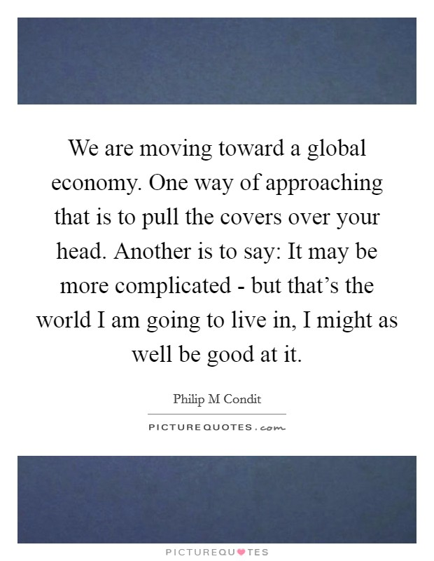 We are moving toward a global economy. One way of approaching that is to pull the covers over your head. Another is to say: It may be more complicated - but that's the world I am going to live in, I might as well be good at it Picture Quote #1