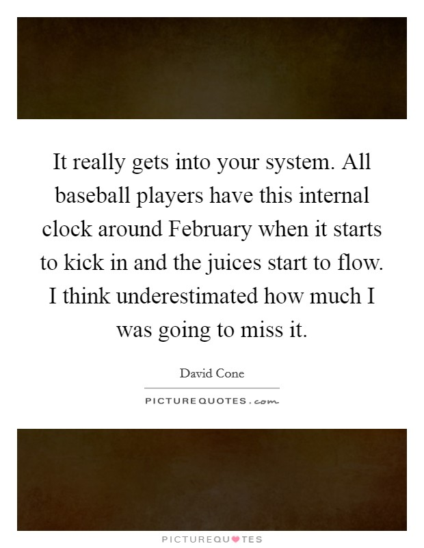 It really gets into your system. All baseball players have this internal clock around February when it starts to kick in and the juices start to flow. I think underestimated how much I was going to miss it Picture Quote #1