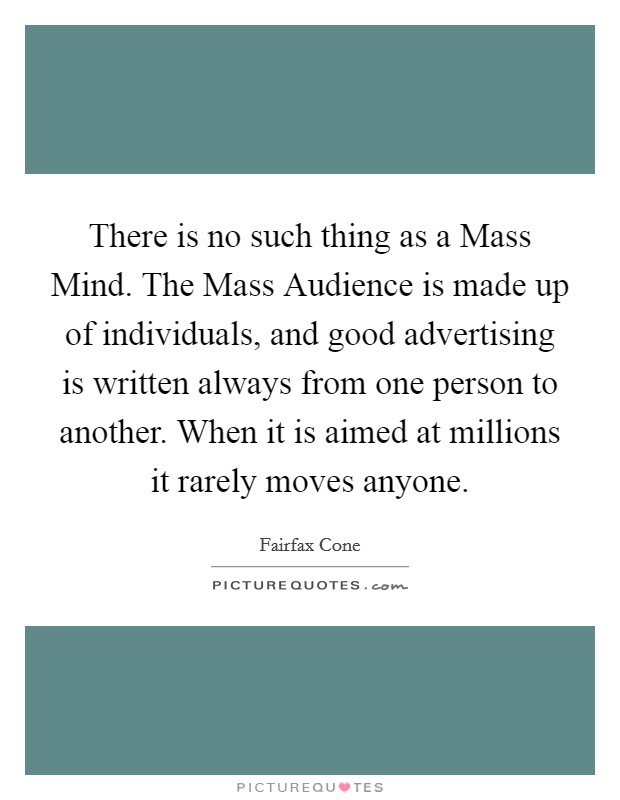 There is no such thing as a Mass Mind. The Mass Audience is made up of individuals, and good advertising is written always from one person to another. When it is aimed at millions it rarely moves anyone Picture Quote #1