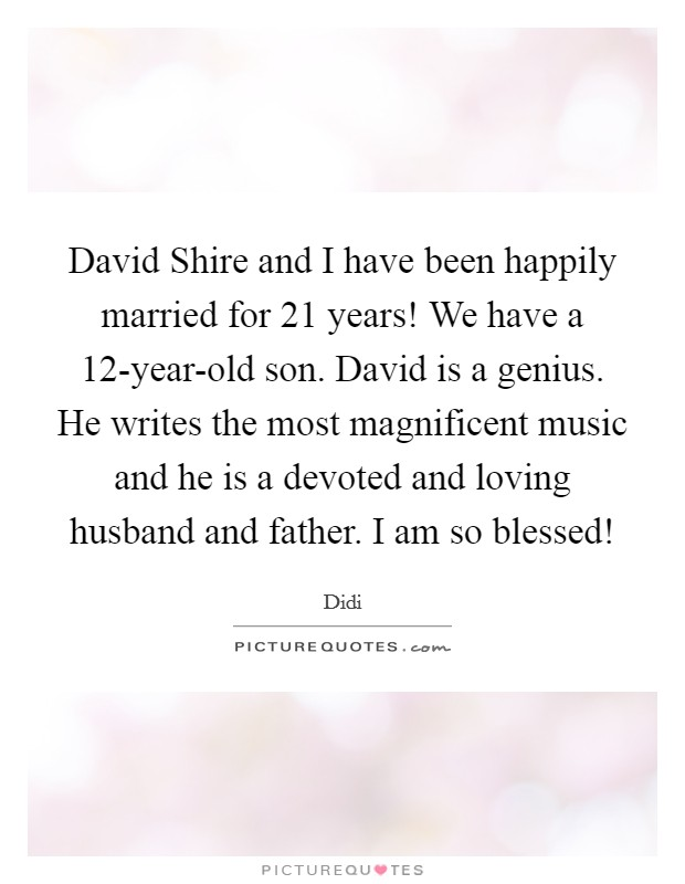 David Shire and I have been happily married for 21 years! We have a 12-year-old son. David is a genius. He writes the most magnificent music and he is a devoted and loving husband and father. I am so blessed! Picture Quote #1