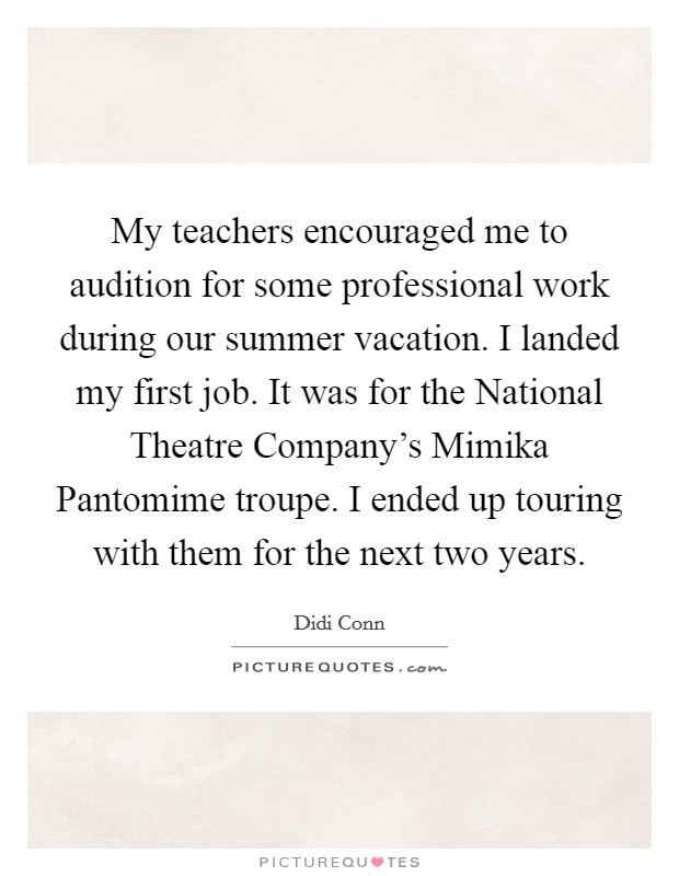 My teachers encouraged me to audition for some professional work during our summer vacation. I landed my first job. It was for the National Theatre Company's Mimika Pantomime troupe. I ended up touring with them for the next two years Picture Quote #1