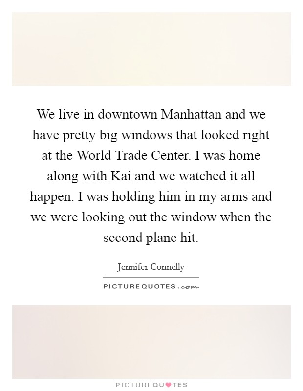 We live in downtown Manhattan and we have pretty big windows that looked right at the World Trade Center. I was home along with Kai and we watched it all happen. I was holding him in my arms and we were looking out the window when the second plane hit Picture Quote #1