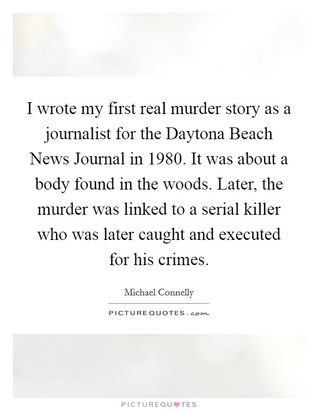 I wrote my first real murder story as a journalist for the Daytona Beach News Journal in 1980. It was about a body found in the woods. Later, the murder was linked to a serial killer who was later caught and executed for his crimes Picture Quote #1