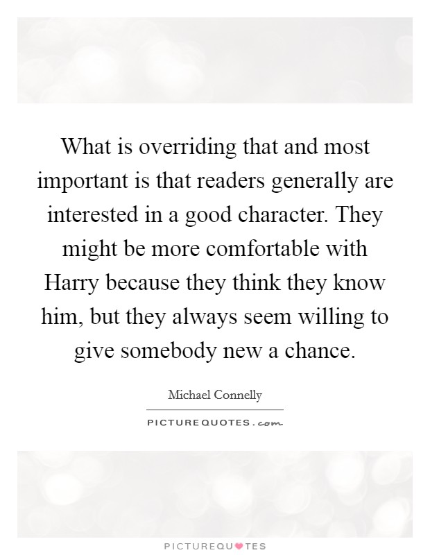 What is overriding that and most important is that readers generally are interested in a good character. They might be more comfortable with Harry because they think they know him, but they always seem willing to give somebody new a chance Picture Quote #1