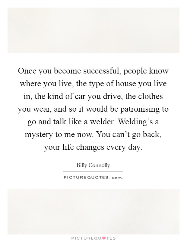 Once you become successful, people know where you live, the type of house you live in, the kind of car you drive, the clothes you wear, and so it would be patronising to go and talk like a welder. Welding's a mystery to me now. You can't go back, your life changes every day Picture Quote #1