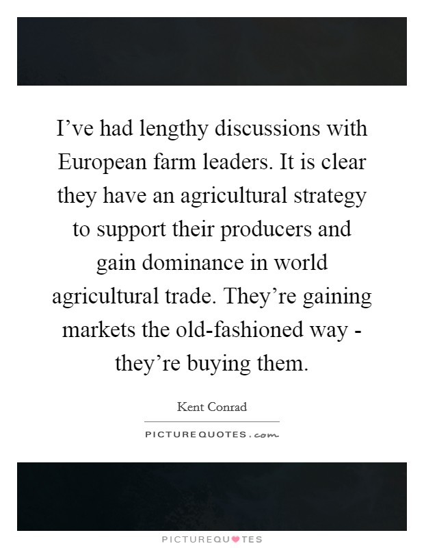 I've had lengthy discussions with European farm leaders. It is clear they have an agricultural strategy to support their producers and gain dominance in world agricultural trade. They're gaining markets the old-fashioned way - they're buying them Picture Quote #1