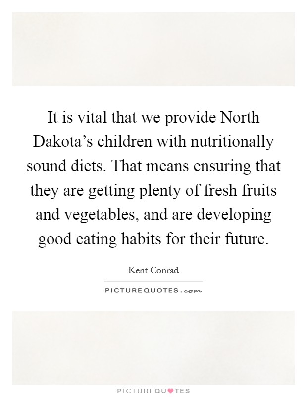 It is vital that we provide North Dakota's children with nutritionally sound diets. That means ensuring that they are getting plenty of fresh fruits and vegetables, and are developing good eating habits for their future Picture Quote #1