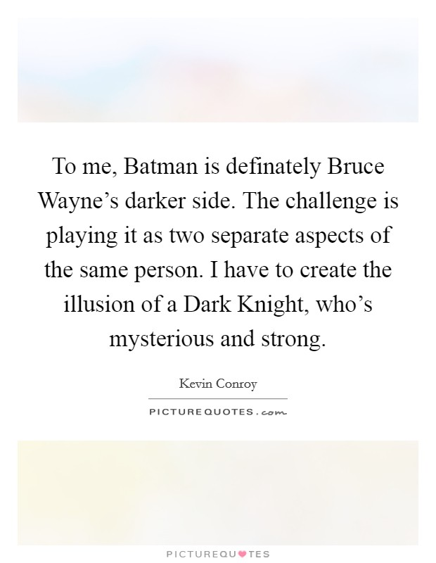 To me, Batman is definately Bruce Wayne's darker side. The challenge is playing it as two separate aspects of the same person. I have to create the illusion of a Dark Knight, who's mysterious and strong Picture Quote #1