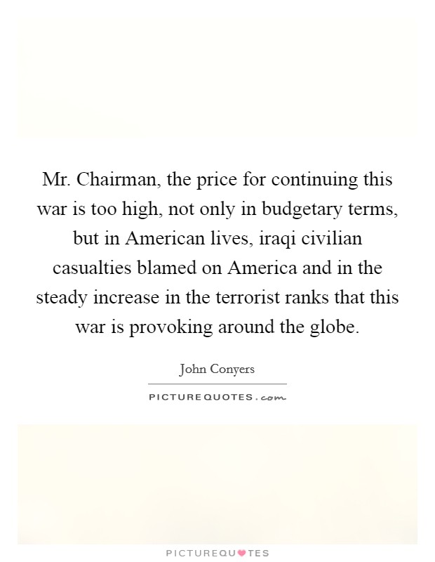 Mr. Chairman, the price for continuing this war is too high, not only in budgetary terms, but in American lives, iraqi civilian casualties blamed on America and in the steady increase in the terrorist ranks that this war is provoking around the globe Picture Quote #1