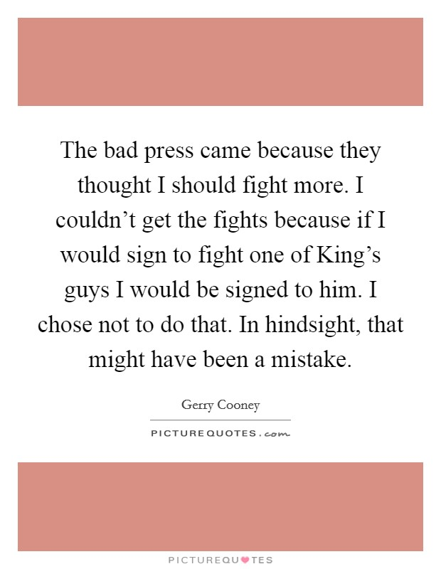 The bad press came because they thought I should fight more. I couldn't get the fights because if I would sign to fight one of King's guys I would be signed to him. I chose not to do that. In hindsight, that might have been a mistake Picture Quote #1