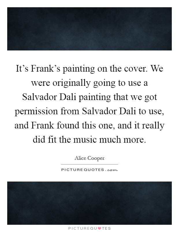 It's Frank's painting on the cover. We were originally going to use a Salvador Dali painting that we got permission from Salvador Dali to use, and Frank found this one, and it really did fit the music much more Picture Quote #1
