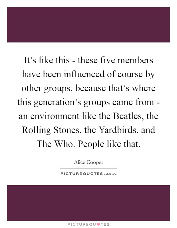 It's like this - these five members have been influenced of course by other groups, because that's where this generation's groups came from - an environment like the Beatles, the Rolling Stones, the Yardbirds, and The Who. People like that Picture Quote #1