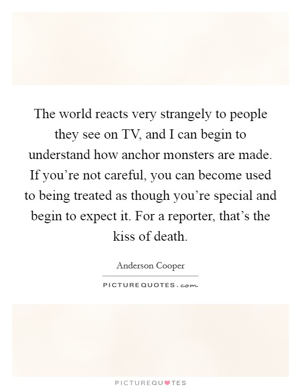 The world reacts very strangely to people they see on TV, and I can begin to understand how anchor monsters are made. If you're not careful, you can become used to being treated as though you're special and begin to expect it. For a reporter, that's the kiss of death Picture Quote #1