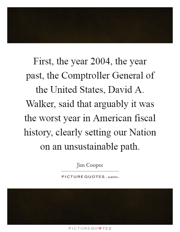 First, the year 2004, the year past, the Comptroller General of the United States, David A. Walker, said that arguably it was the worst year in American fiscal history, clearly setting our Nation on an unsustainable path Picture Quote #1