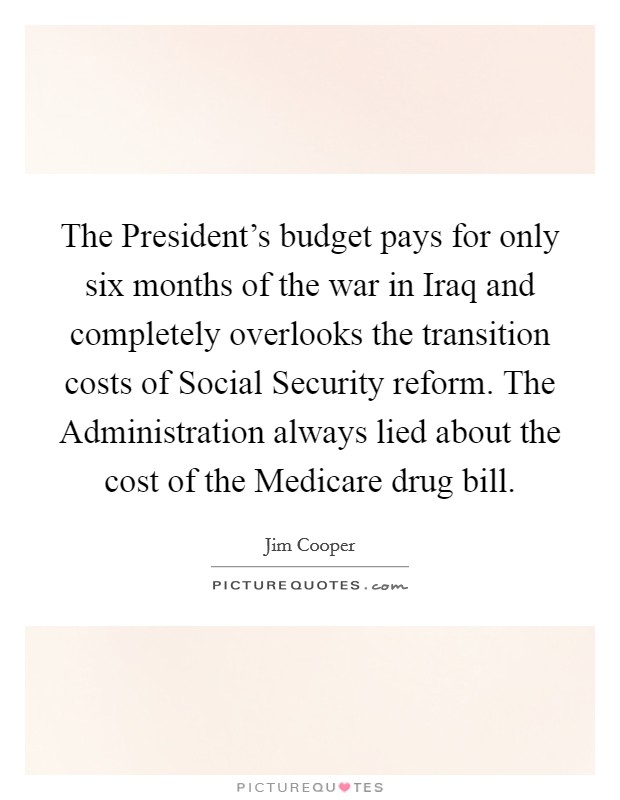 The President's budget pays for only six months of the war in Iraq and completely overlooks the transition costs of Social Security reform. The Administration always lied about the cost of the Medicare drug bill Picture Quote #1