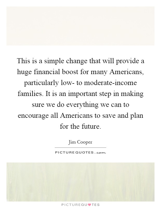 This is a simple change that will provide a huge financial boost for many Americans, particularly low- to moderate-income families. It is an important step in making sure we do everything we can to encourage all Americans to save and plan for the future Picture Quote #1