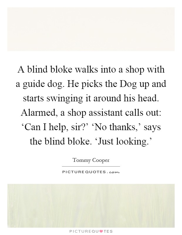 A blind bloke walks into a shop with a guide dog. He picks the Dog up and starts swinging it around his head. Alarmed, a shop assistant calls out: 'Can I help, sir?' 'No thanks,' says the blind bloke. 'Just looking.' Picture Quote #1