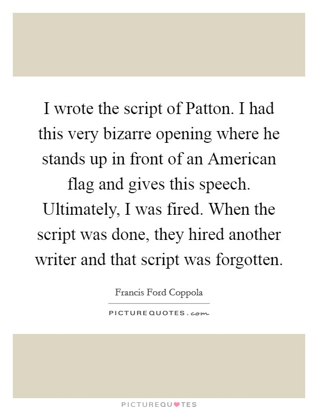 I wrote the script of Patton. I had this very bizarre opening where he stands up in front of an American flag and gives this speech. Ultimately, I was fired. When the script was done, they hired another writer and that script was forgotten Picture Quote #1