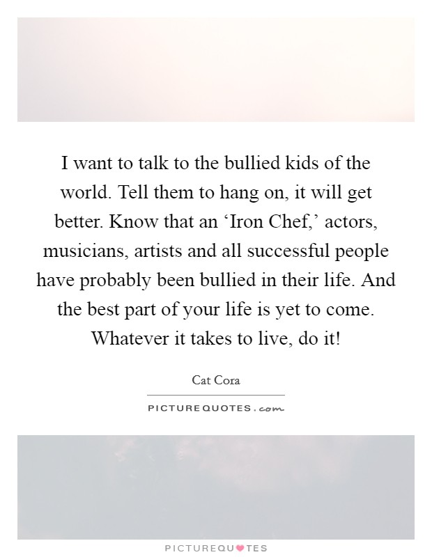 I want to talk to the bullied kids of the world. Tell them to hang on, it will get better. Know that an 'Iron Chef,' actors, musicians, artists and all successful people have probably been bullied in their life. And the best part of your life is yet to come. Whatever it takes to live, do it! Picture Quote #1