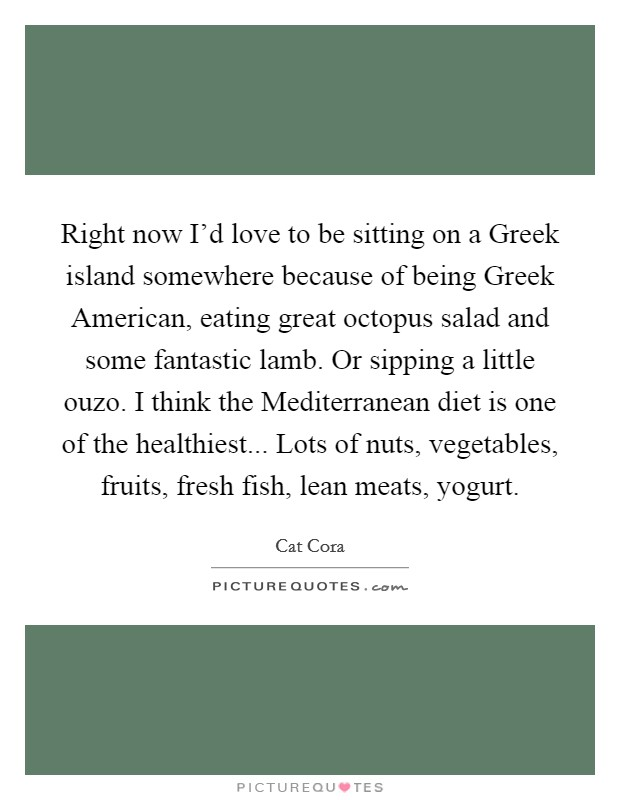 Right now I'd love to be sitting on a Greek island somewhere because of being Greek American, eating great octopus salad and some fantastic lamb. Or sipping a little ouzo. I think the Mediterranean diet is one of the healthiest... Lots of nuts, vegetables, fruits, fresh fish, lean meats, yogurt Picture Quote #1