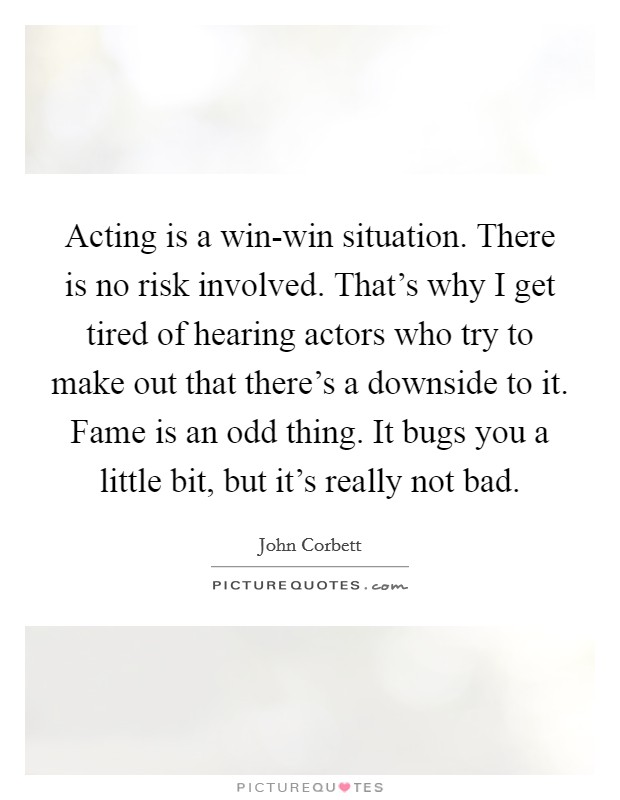 Acting is a win-win situation. There is no risk involved. That's why I get tired of hearing actors who try to make out that there's a downside to it. Fame is an odd thing. It bugs you a little bit, but it's really not bad Picture Quote #1
