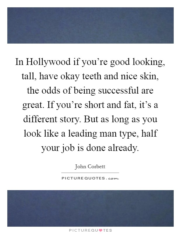 In Hollywood if you're good looking, tall, have okay teeth and nice skin, the odds of being successful are great. If you're short and fat, it's a different story. But as long as you look like a leading man type, half your job is done already Picture Quote #1