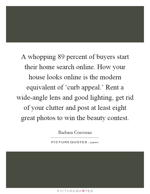A whopping 89 percent of buyers start their home search online. How your house looks online is the modern equivalent of 'curb appeal.' Rent a wide-angle lens and good lighting, get rid of your clutter and post at least eight great photos to win the beauty contest Picture Quote #1