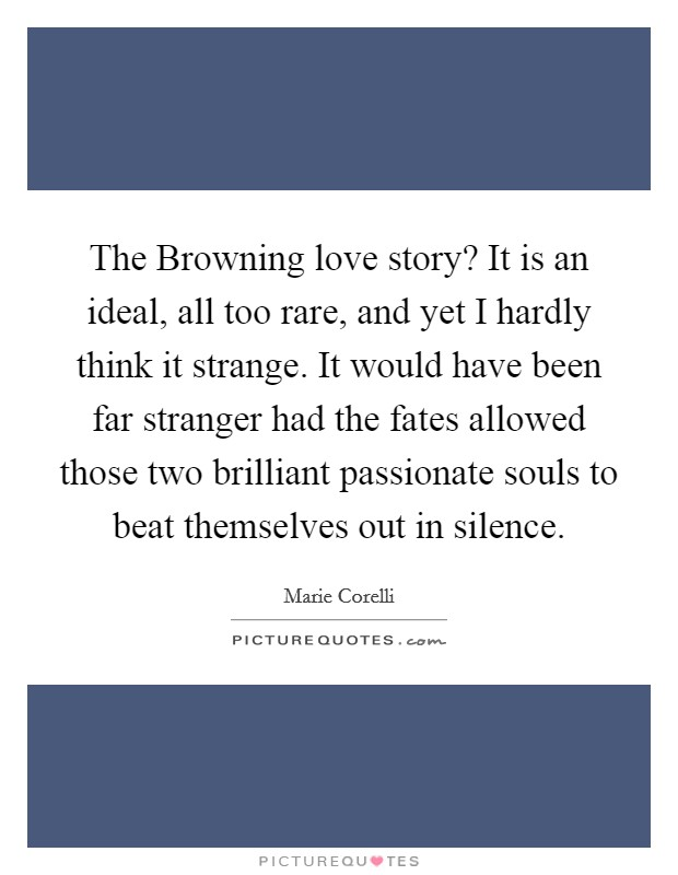 The Browning love story? It is an ideal, all too rare, and yet I hardly think it strange. It would have been far stranger had the fates allowed those two brilliant passionate souls to beat themselves out in silence Picture Quote #1