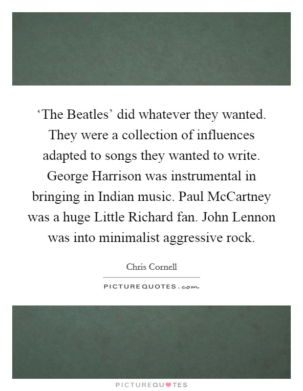 'The Beatles' did whatever they wanted. They were a collection of influences adapted to songs they wanted to write. George Harrison was instrumental in bringing in Indian music. Paul McCartney was a huge Little Richard fan. John Lennon was into minimalist aggressive rock Picture Quote #1