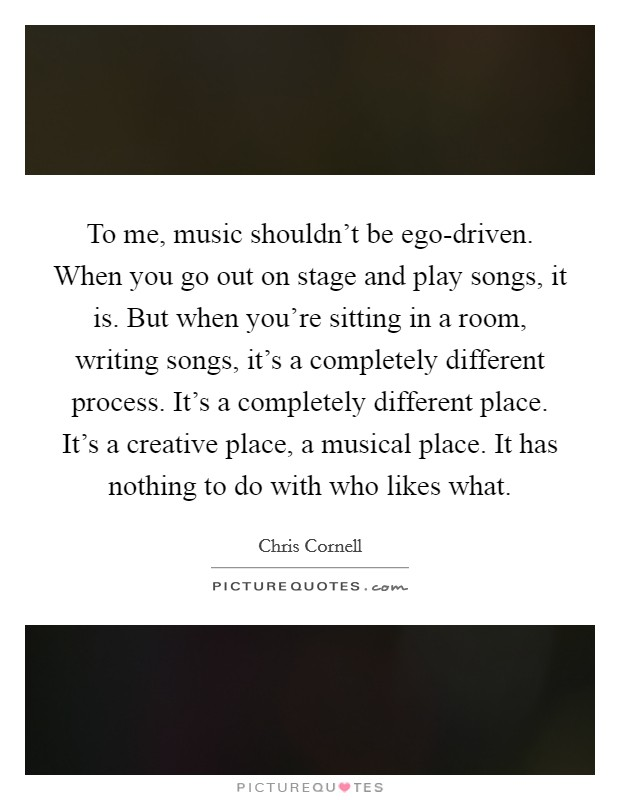 To me, music shouldn't be ego-driven. When you go out on stage and play songs, it is. But when you're sitting in a room, writing songs, it's a completely different process. It's a completely different place. It's a creative place, a musical place. It has nothing to do with who likes what Picture Quote #1