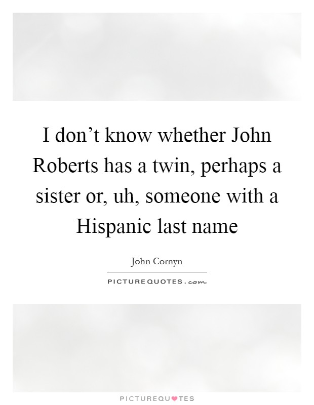 I don't know whether John Roberts has a twin, perhaps a sister or, uh, someone with a Hispanic last name Picture Quote #1