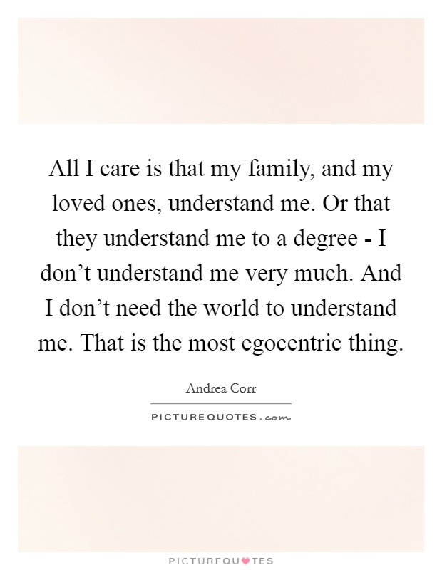 All I care is that my family, and my loved ones, understand me. Or that they understand me to a degree - I don't understand me very much. And I don't need the world to understand me. That is the most egocentric thing Picture Quote #1