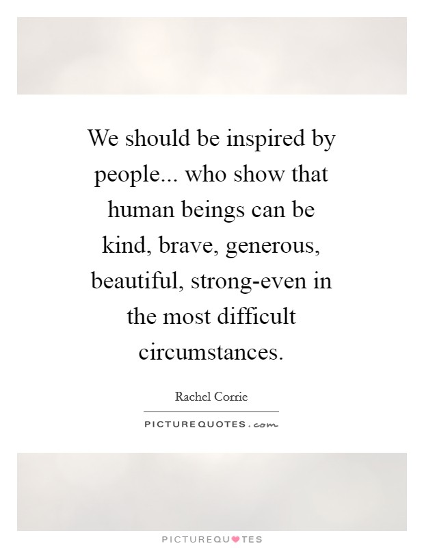 We should be inspired by people... who show that human beings can be kind, brave, generous, beautiful, strong-even in the most difficult circumstances Picture Quote #1
