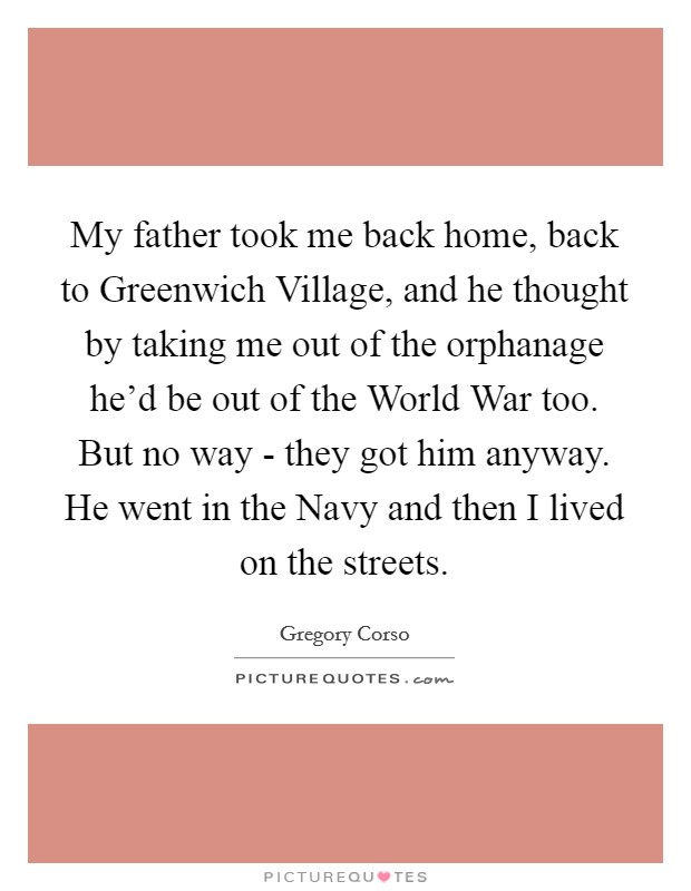 My father took me back home, back to Greenwich Village, and he thought by taking me out of the orphanage he'd be out of the World War too. But no way - they got him anyway. He went in the Navy and then I lived on the streets Picture Quote #1