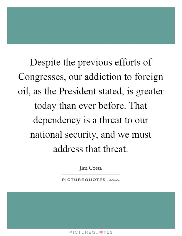Despite the previous efforts of Congresses, our addiction to foreign oil, as the President stated, is greater today than ever before. That dependency is a threat to our national security, and we must address that threat Picture Quote #1