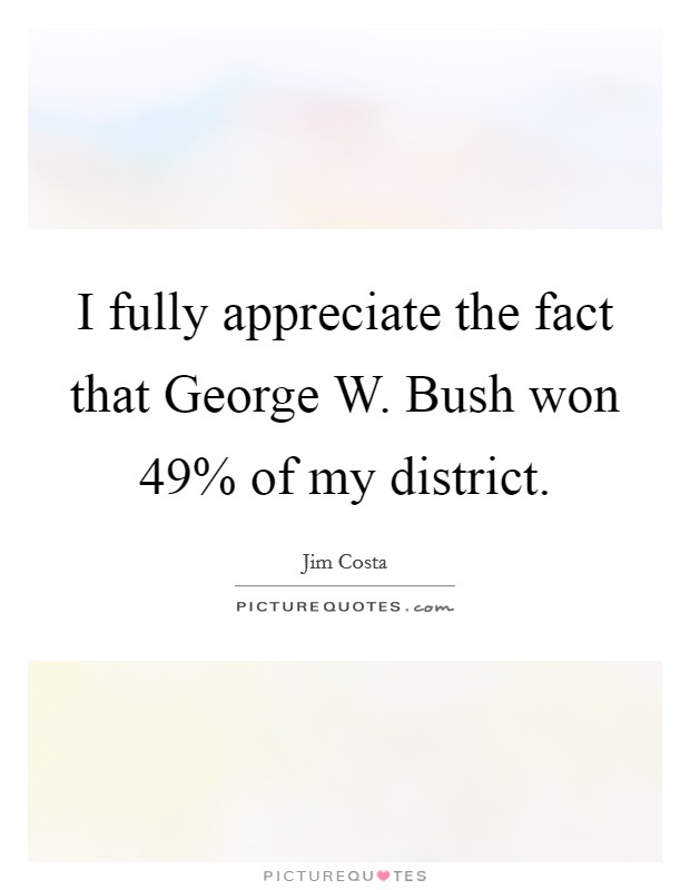 I fully appreciate the fact that George W. Bush won 49% of my district Picture Quote #1